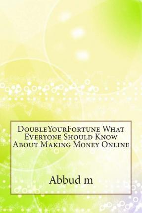 Doubleyourfortune What Everyone Should Know about Making Money Online