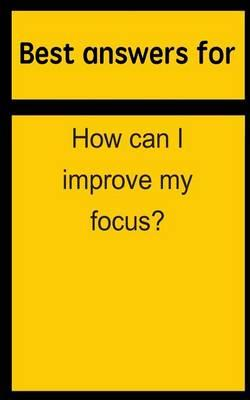 Best Answers for How Can I Improve My Focus?