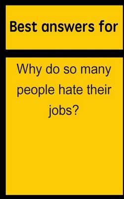 Best Answers for Why Do So Many People Hate Their Jobs?