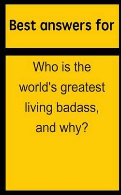 Best Answers for Who Is the World's Greatest Living Badass, and Why?