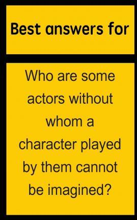 Best Answers for Who Are Some Actors Without Whom a Character Played by Them Cannot Be Imagined?
