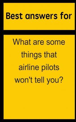 Best Answers for What Are Some Things That Airline Pilots Won't Tell You?