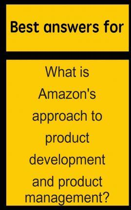 Best Answers for What Is Amazon's Approach to Product Development and Product Management?