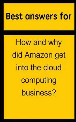 Best Answers for How and Why Did Amazon Get Into the Cloud Computing Business?