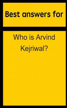 Best Answers for Who Is Arvind Kejriwal?