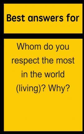 Best Answers for Whom Do You Respect the Most in the World (Living)? Why?