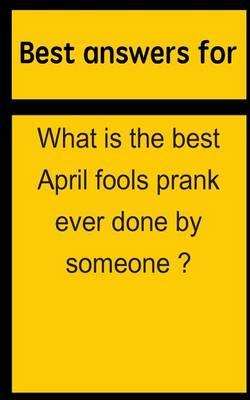 Best Answers for What Is the Best April Fools Prank Ever Done by Someone ?