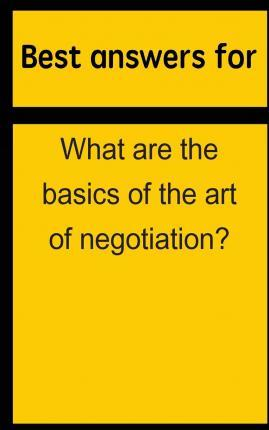 Best Answers for What Are the Basics of the Art of Negotiation?