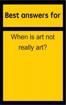 Best Answers for When Is Art Not Really Art?