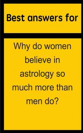Best Answers for Why Do Women Believe in Astrology So Much More Than Men Do?