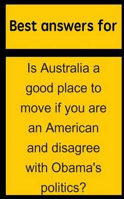 Best Answers for Is Australia a Good Place to Move If You Are an American and Disagree with Obama's Politics?