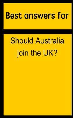 Best Answers for Should Australia Join the UK?