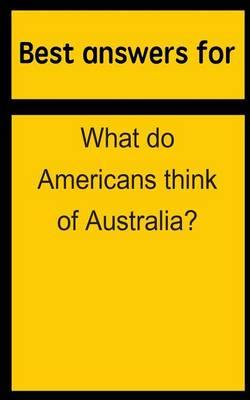 Best Answers for What Do Americans Think of Australia?