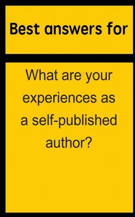 Best Answers for What Are Your Experiences as a Self-Published Author?