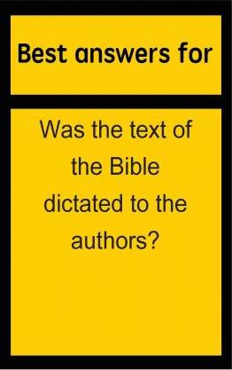 Best Answers for Was the Text of the Bible Dictated to the Authors?