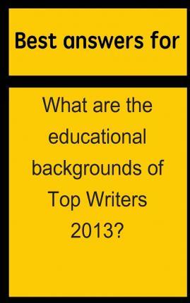Best Answers for What Are the Educational Backgrounds of Top Writers 2013?