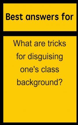 Best Answers for What Are Tricks for Disguising One's Class Background?