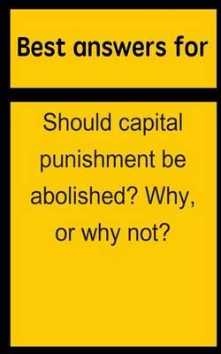 Best Answers for Should Capital Punishment Be Abolished? Why, or Why Not?