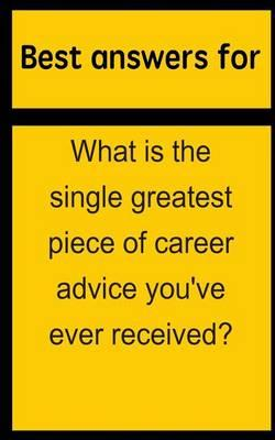 Best Answers for What Is the Single Greatest Piece of Career Advice You've Ever Received?