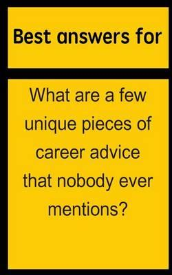Best Answers for What Are a Few Unique Pieces of Career Advice That Nobody Ever Mentions?