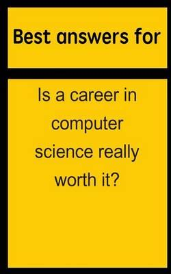 Best Answers for Is a Career in Computer Science Really Worth It?