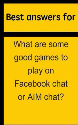 Best Answers for What Are Some Good Games to Play on Facebook Chat or Aim Chat?