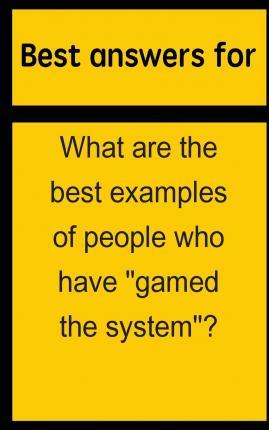 Best Answers for What Are the Best Examples of People Who Have Gamed the System?