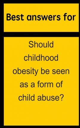 Best Answers for Should Childhood Obesity Be Seen as a Form of Child Abuse?