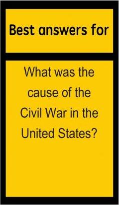 Best Answers for What Was the Cause of the Civil War in the United States?