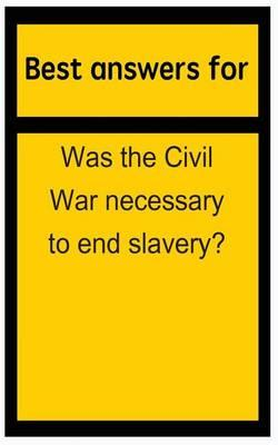 Best Answers for Was the Civil War Necessary to End Slavery?