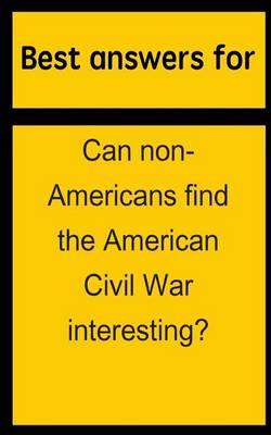 Best Answers for Can Non-Americans Find the American Civil War Interesting?