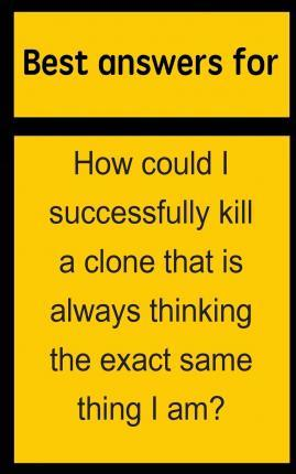 Best Answers for How Could I Successfully Kill a Clone That Is Always Thinking the Exact Same Thing I Am?