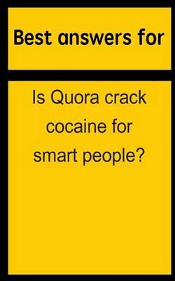 Best Answers for Is Quora Crack Cocaine for Smart People?