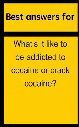 Best Answers for What's It Like to Be Addicted to Cocaine or Crack Cocaine?