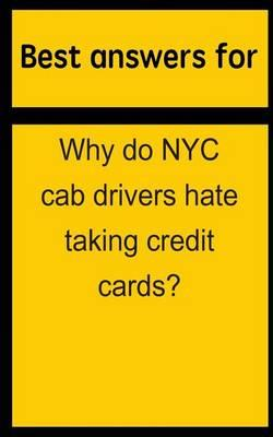 Best Answers for Why Do NYC Cab Drivers Hate Taking Credit Cards?