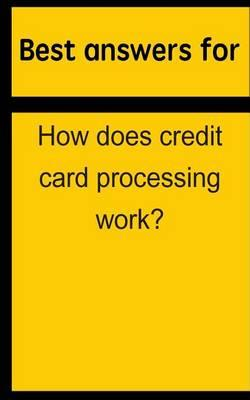 Best Answers for How Does Credit Card Processing Work?