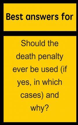 Best Answers for Should the Death Penalty Ever Be Used (If Yes, in Which Cases) and Why?