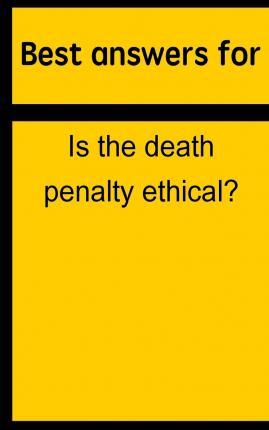Best Answers for Is the Death Penalty Ethical?