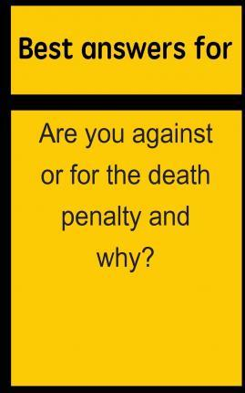 Best Answers for Are You Against or for the Death Penalty and Why?