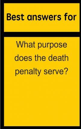 Best Answers for What Purpose Does the Death Penalty Serve?