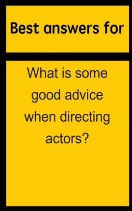 Best Answers for What Is Some Good Advice When Directing Actors?
