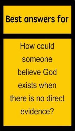Best Answers for How Could Someone Believe God Exists When There Is No Direct Evidence?