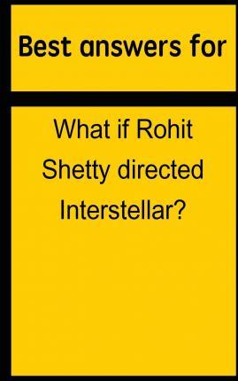 Best Answers for What If Rohit Shetty Directed Interstellar?