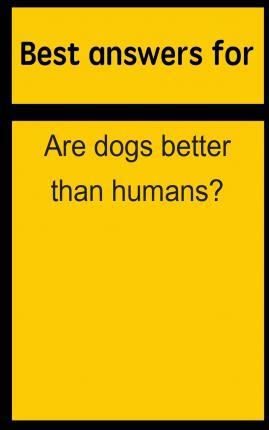 Best Answers for Are Dogs Better Than Humans?