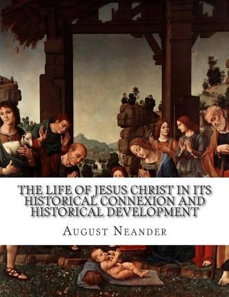 The Life of Jesus Christ in Its Historical Connexion and Historical Development