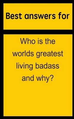 Best Answers for Who Is the Worlds Greatest Living Badass and Why?
