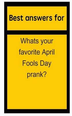 Best Answers for Whats Your Favorite April Fools Day Prank?