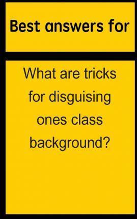 Best Answers for What Are Tricks for Disguising Ones Class Background?