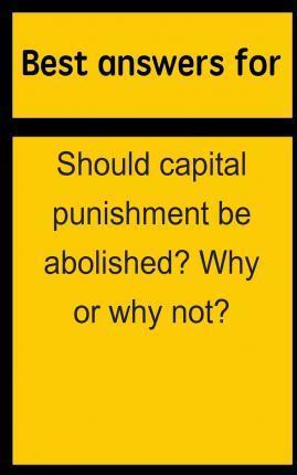Best Answers for Should Capital Punishment Be Abolished? Why or Why Not?