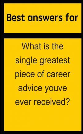 Best Answers for What Is the Single Greatest Piece of Career Advice Youve Ever Received?